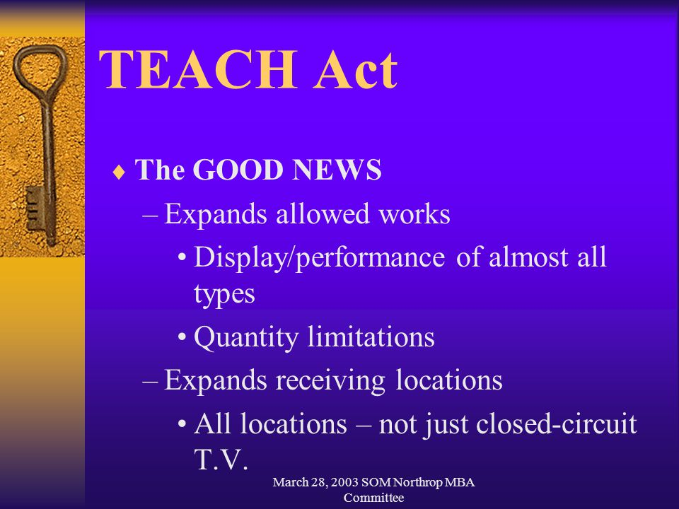 March 28, 2003 SOM Northrop MBA Committee TEACH Act  The GOOD NEWS –Expands allowed works Display/performance of almost all types Quantity limitations –Expands receiving locations All locations – not just closed-circuit T.V.