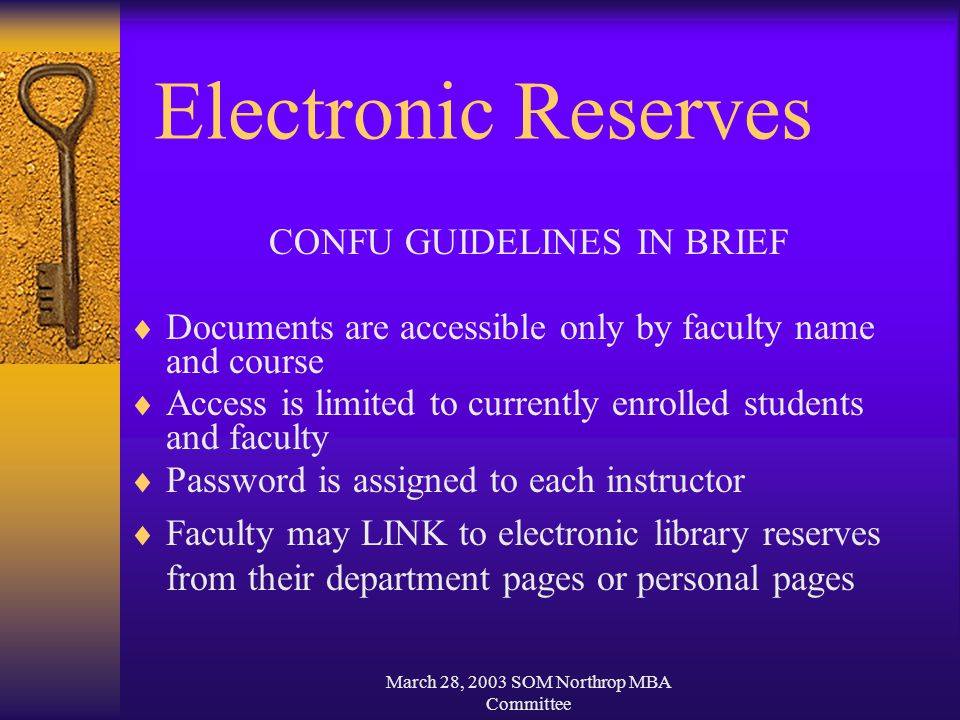 March 28, 2003 SOM Northrop MBA Committee Electronic Reserves CONFU GUIDELINES IN BRIEF  Documents are accessible only by faculty name and course  Access is limited to currently enrolled students and faculty  Password is assigned to each instructor  Faculty may LINK to electronic library reserves from their department pages or personal pages