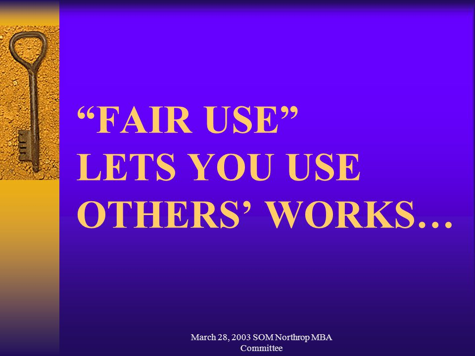 March 28, 2003 SOM Northrop MBA Committee FAIR USE LETS YOU USE OTHERS' WORKS…