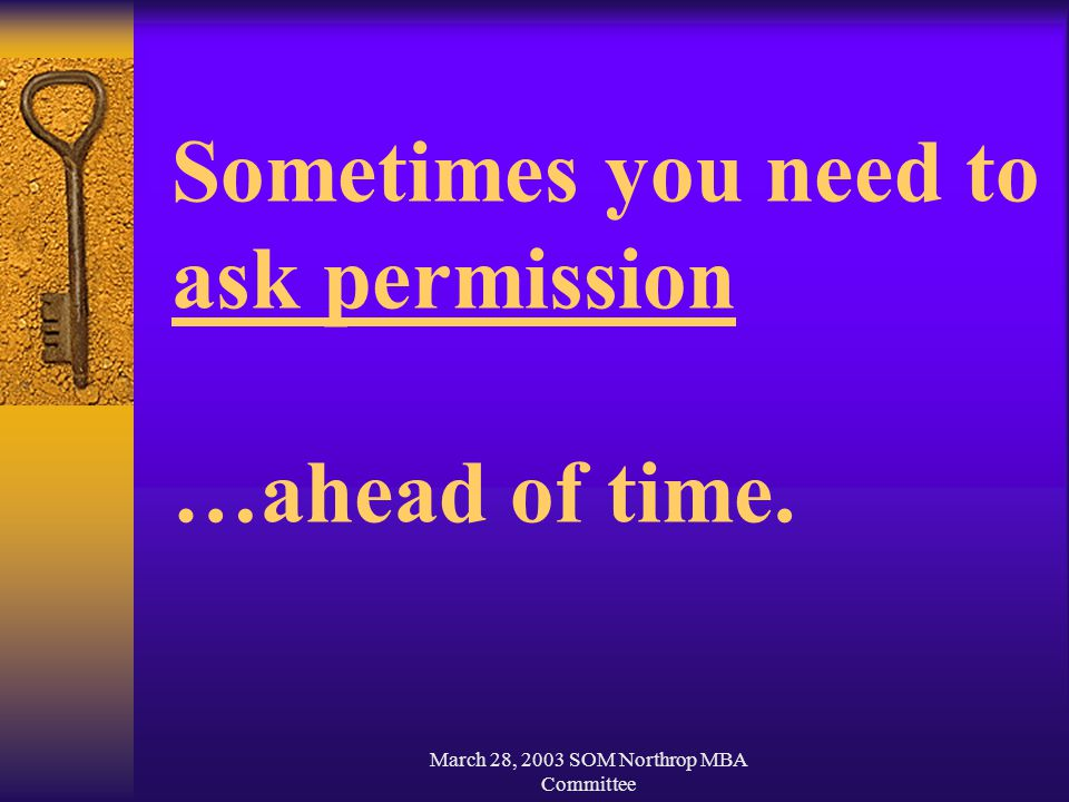 March 28, 2003 SOM Northrop MBA Committee Sometimes you need to ask permission …ahead of time.