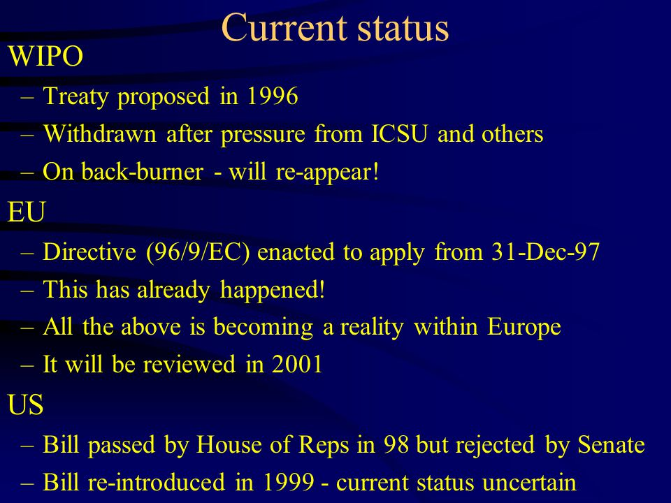 Current status WIPO –Treaty proposed in 1996 –Withdrawn after pressure from ICSU and others –On back-burner - will re-appear.