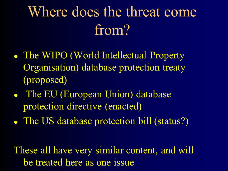 l The WIPO (World Intellectual Property Organisation) database protection treaty (proposed) l The EU (European Union) database protection directive (enacted) l The US database protection bill (status ) These all have very similar content, and will be treated here as one issue Where does the threat come from