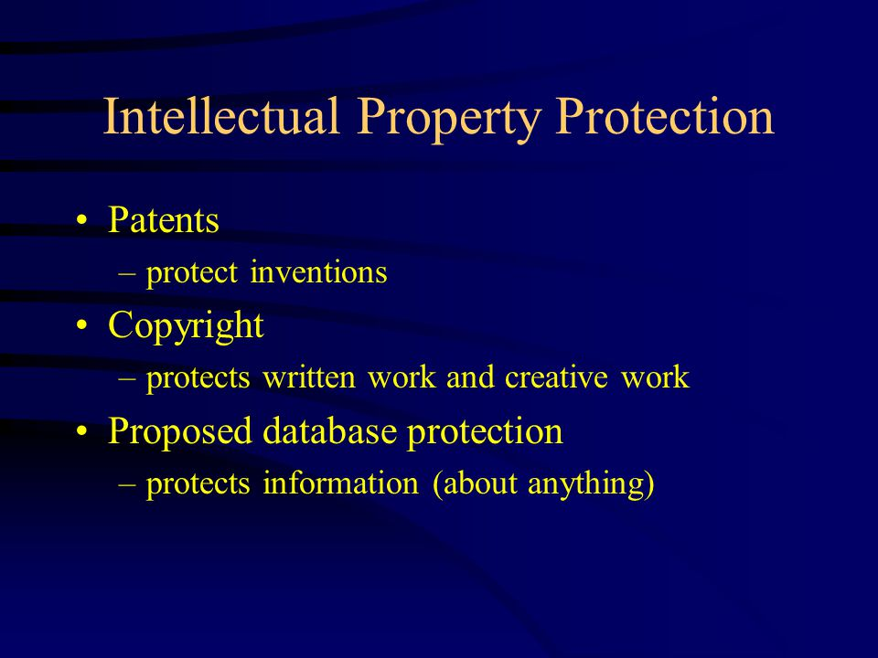 Intellectual Property Protection Patents –protect inventions Copyright –protects written work and creative work Proposed database protection –protects information (about anything)