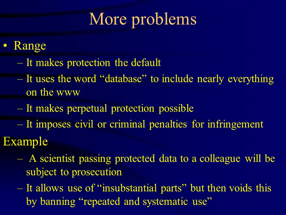 More problems Range –It makes protection the default –It uses the word database to include nearly everything on the www –It makes perpetual protection possible –It imposes civil or criminal penalties for infringement Example – A scientist passing protected data to a colleague will be subject to prosecution –It allows use of insubstantial parts but then voids this by banning repeated and systematic use