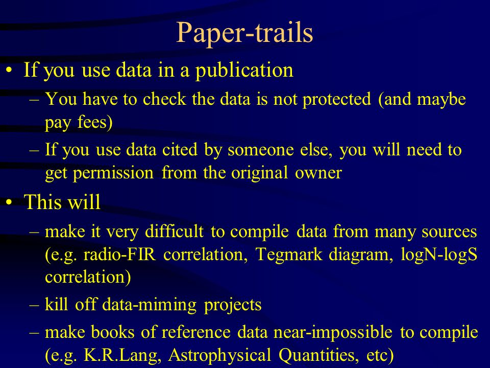 Paper-trails If you use data in a publication –You have to check the data is not protected (and maybe pay fees) –If you use data cited by someone else, you will need to get permission from the original owner This will –make it very difficult to compile data from many sources (e.g.