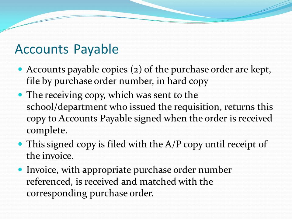 Accounts Payable Accounts payable copies (2) of the purchase order are kept, file by purchase order number, in hard copy The receiving copy, which was sent to the school/department who issued the requisition, returns this copy to Accounts Payable signed when the order is received complete.