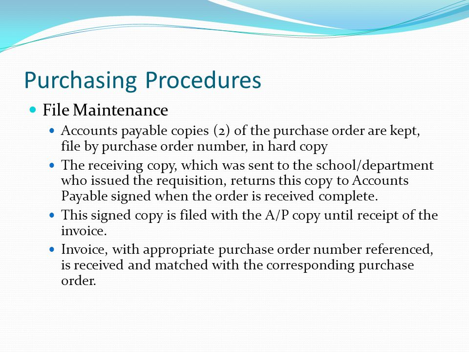 Purchasing Procedures File Maintenance Accounts payable copies (2) of the purchase order are kept, file by purchase order number, in hard copy The receiving copy, which was sent to the school/department who issued the requisition, returns this copy to Accounts Payable signed when the order is received complete.