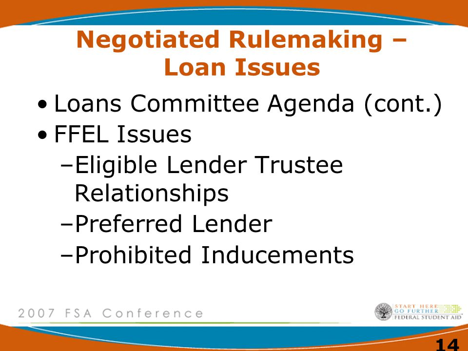 14 Negotiated Rulemaking – Loan Issues Loans Committee Agenda (cont.) FFEL Issues –Eligible Lender Trustee Relationships –Preferred Lender –Prohibited Inducements