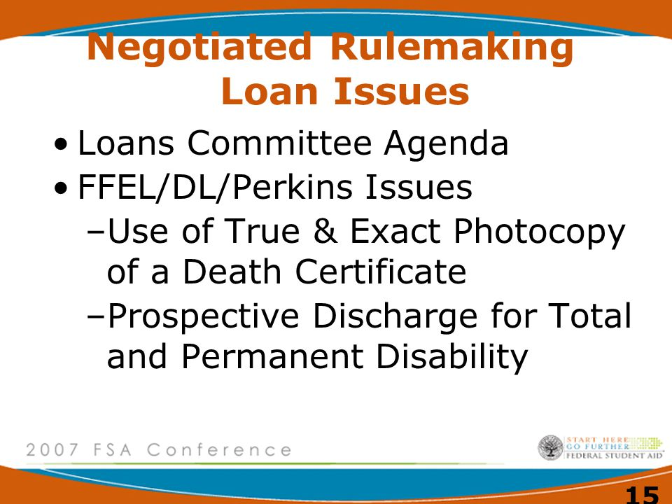 15 Negotiated Rulemaking Loan Issues Loans Committee Agenda FFEL/DL/Perkins Issues –Use of True & Exact Photocopy of a Death Certificate –Prospective