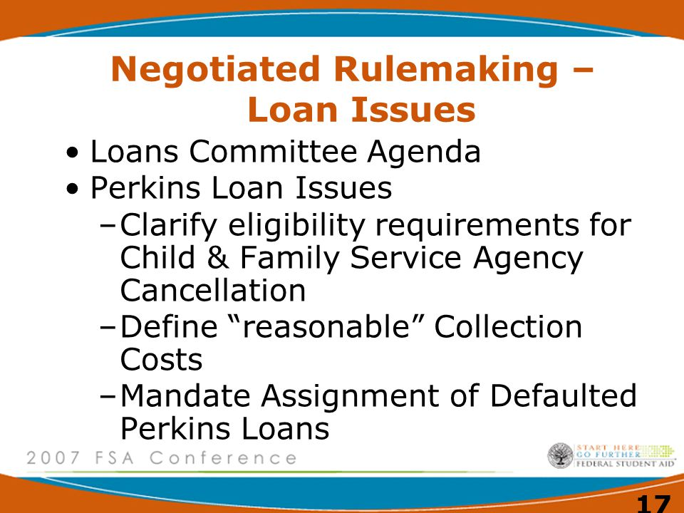 17 Negotiated Rulemaking – Loan Issues Loans Committee Agenda Perkins Loan Issues –Clarify eligibility requirements for Child & Family Service Agency