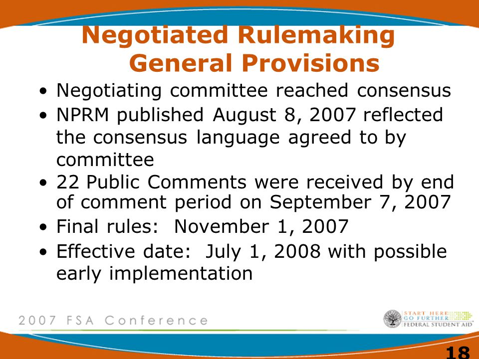 18 Negotiated Rulemaking General Provisions Negotiating committee reached consensus NPRM published August 8, 2007 reflected the consensus language agreed to by committee 22 Public Comments were received by end of comment period on September 7, 2007 Final rules: November 1, 2007 Effective date: July 1, 2008 with possible early implementation