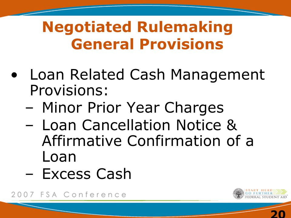 20 Negotiated Rulemaking General Provisions Loan Related Cash Management Provisions: –Minor Prior Year Charges –Loan Cancellation Notice & Affirmative Confirmation of a Loan –Excess Cash