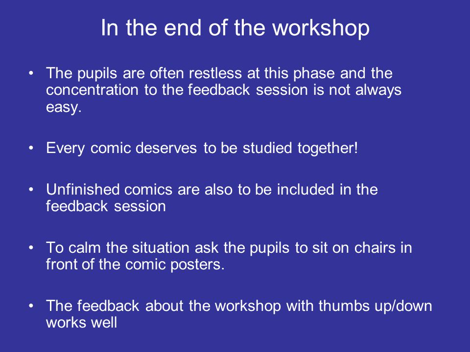 Keeping up with the time The teacher makes photocopies of the comics during the workshop Don't let the participants to make many details to the draft Remind the participants about the time that's left: they can catch up a lot especially when working with the marker pen If someone is very slow you can enlarge her/his draft into a big poster by a photocopy machine If the time is running out, five minutes is enough for the feedback session