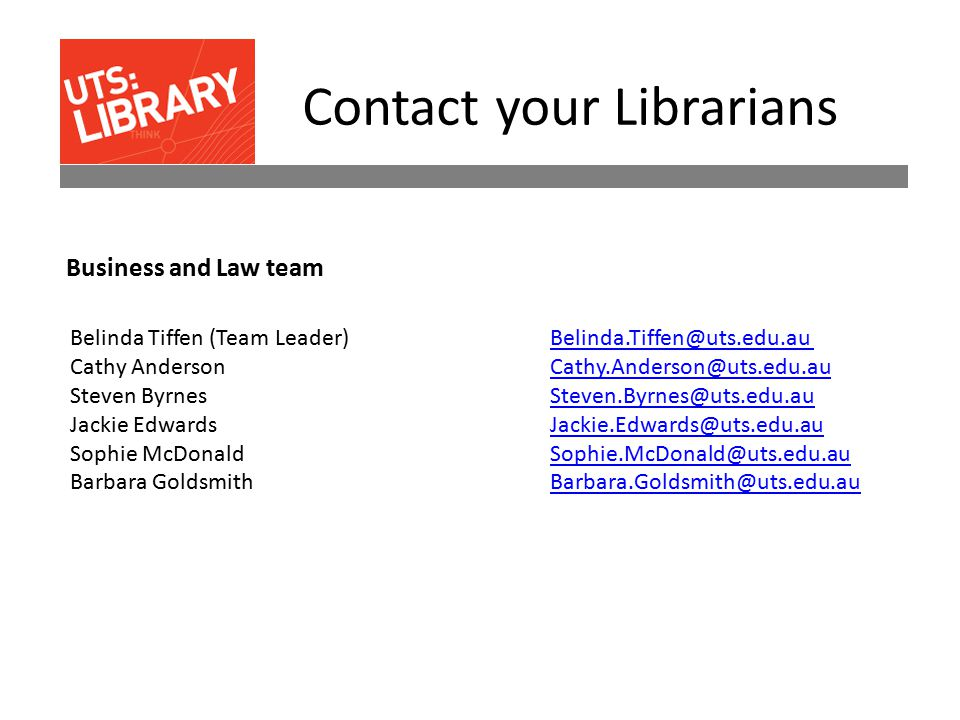 Contact your Librarians Belinda Tiffen (Team Leader) Belinda.Tiffen@uts.edu.auBelinda.Tiffen@uts.edu.au Cathy Anderson Cathy.Anderson@uts.edu.au Steven Byrnes Steven.Byrnes@uts.edu.au Jackie Edwards Jackie.Edwards@uts.edu.au Sophie McDonald Sophie.McDonald@uts.edu.au Barbara Goldsmith Barbara.Goldsmith@uts.edu.auCathy.Anderson@uts.edu.auSteven.Byrnes@uts.edu.auJackie.Edwards@uts.edu.auSophie.McDonald@uts.edu.auBarbara.Goldsmith@uts.edu.au Business and Law team