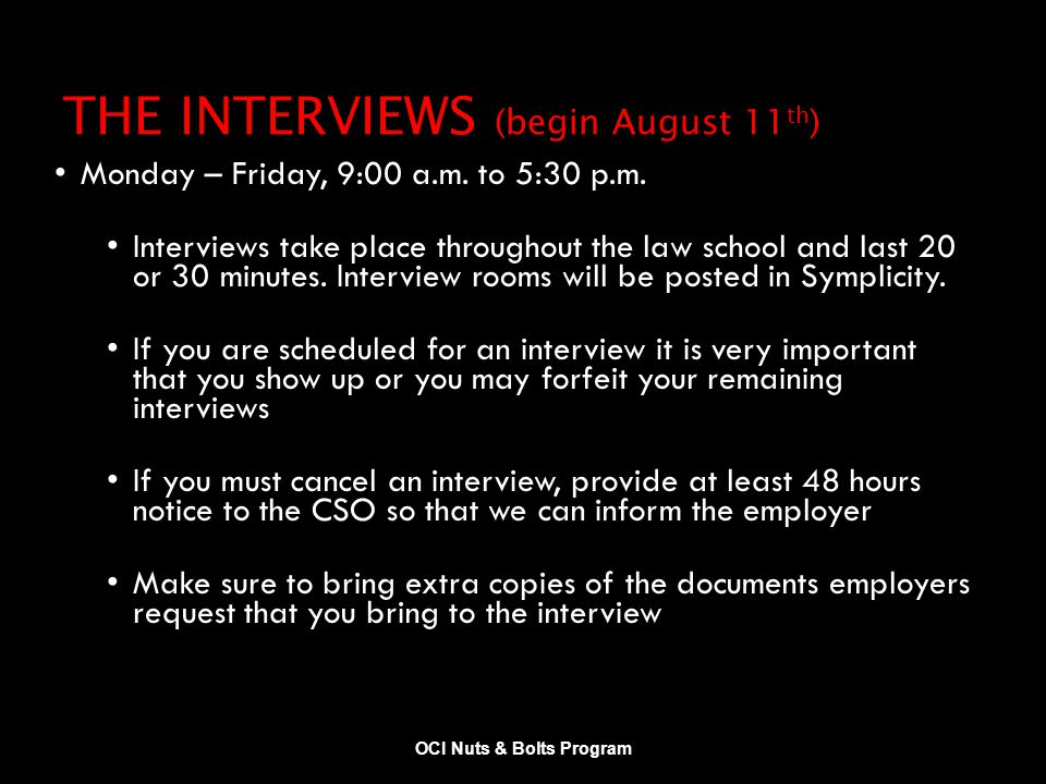 THE INTERVIEWS (begin August 11 th ) Monday – Friday, 9:00 a.m. to 5:30 p.m. Interviews take place throughout the law school and last 20 or 30 minutes