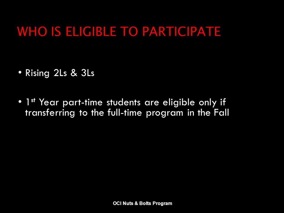 WHO IS ELIGIBLE TO PARTICIPATE Rising 2Ls & 3Ls 1 st Year part-time students are eligible only if transferring to the full-time program in the Fall OCI Nuts & Bolts Program