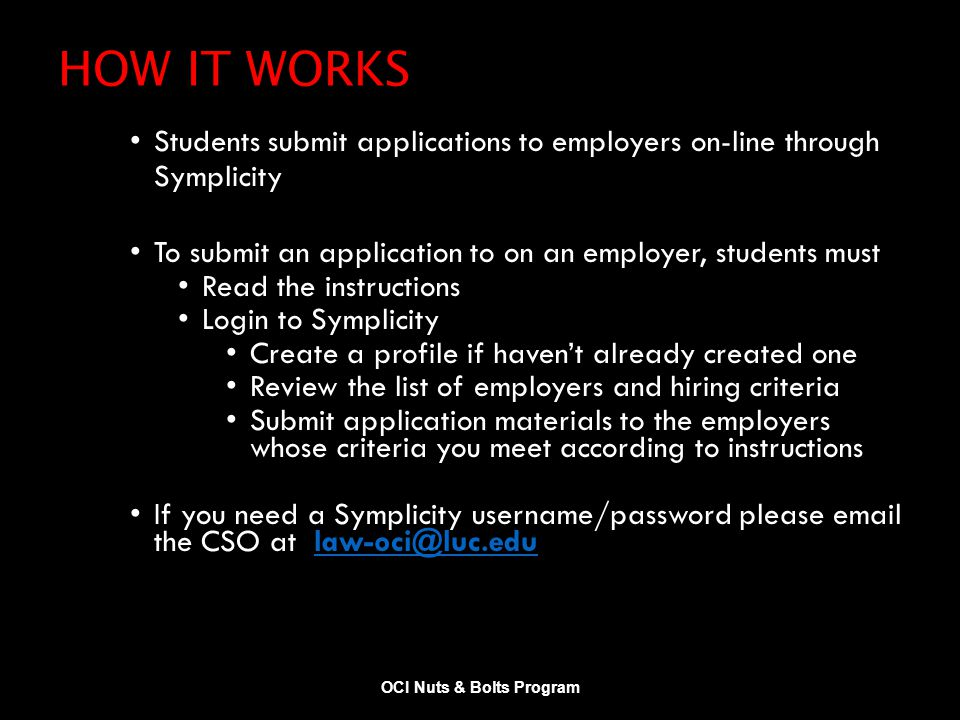 HOW IT WORKS Students submit applications to employers on-line through Symplicity To submit an application to on an employer, students must Read the instructions Login to Symplicity Create a profile if haven't already created one Review the list of employers and hiring criteria Submit application materials to the employers whose criteria you meet according to instructions If you need a Symplicity username/password please email the CSO at law-oci@luc.edulaw-oci@luc.edu OCI Nuts & Bolts Program