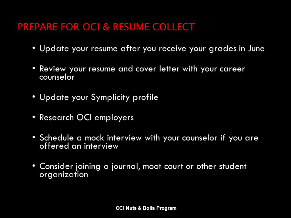 PREPARE FOR OCI & RESUME COLLECT Update your resume after you receive your grades in June Review your resume and cover letter with your career counselor Update your Symplicity profile Research OCI employers Schedule a mock interview with your counselor if you are offered an interview Consider joining a journal, moot court or other student organization OCI Nuts & Bolts Program