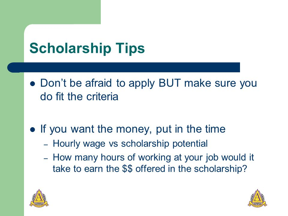 Scholarship Tips Don't be afraid to apply BUT make sure you do fit the criteria If you want the money, put in the time – Hourly wage vs scholarship potential – How many hours of working at your job would it take to earn the $$ offered in the scholarship