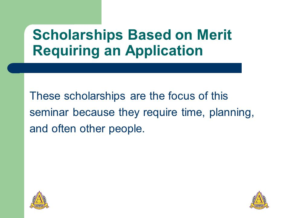 Scholarships Based on Merit Requiring an Application These scholarships are the focus of this seminar because they require time, planning, and often other people.