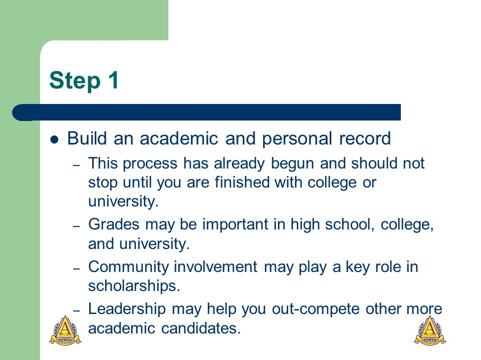 Step 1 Build an academic and personal record – This process has already begun and should not stop until you are finished with college or university.