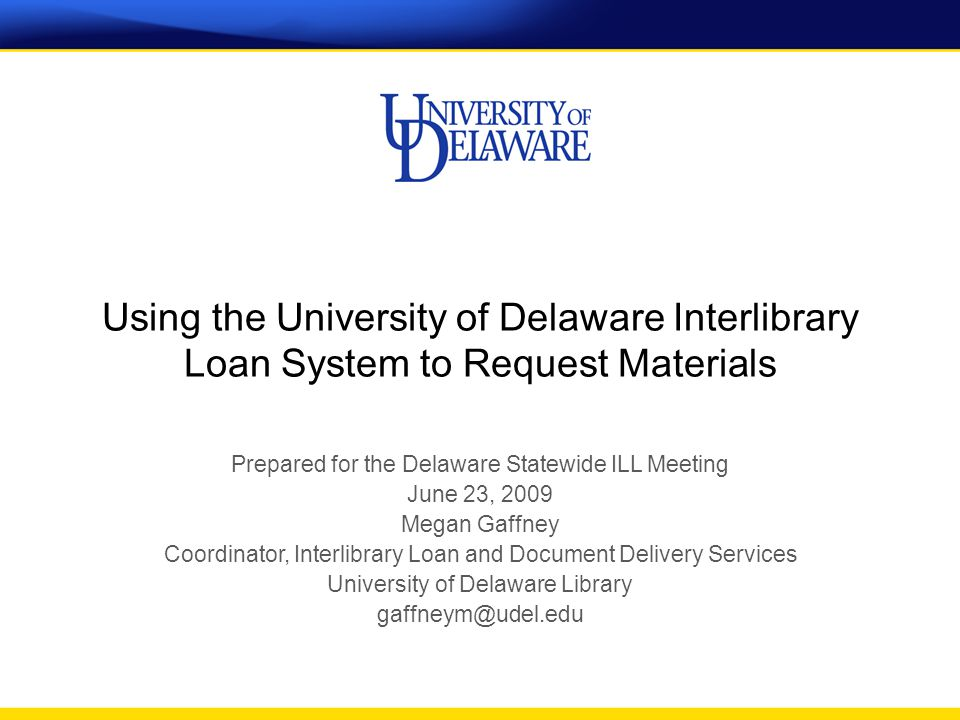 Using the University of Delaware Interlibrary Loan System to Request Materials Prepared for the Delaware Statewide ILL Meeting June 23, 2009 Megan Gaffney Coordinator, Interlibrary Loan and Document Delivery Services University of Delaware Library gaffneym@udel.edu