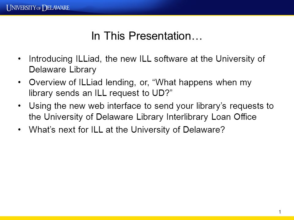 In This Presentation… Introducing ILLiad, the new ILL software at the University of Delaware Library Overview of ILLiad lending, or, What happens when my library sends an ILL request to UD Using the new web interface to send your library's requests to the University of Delaware Library Interlibrary Loan Office What's next for ILL at the University of Delaware.