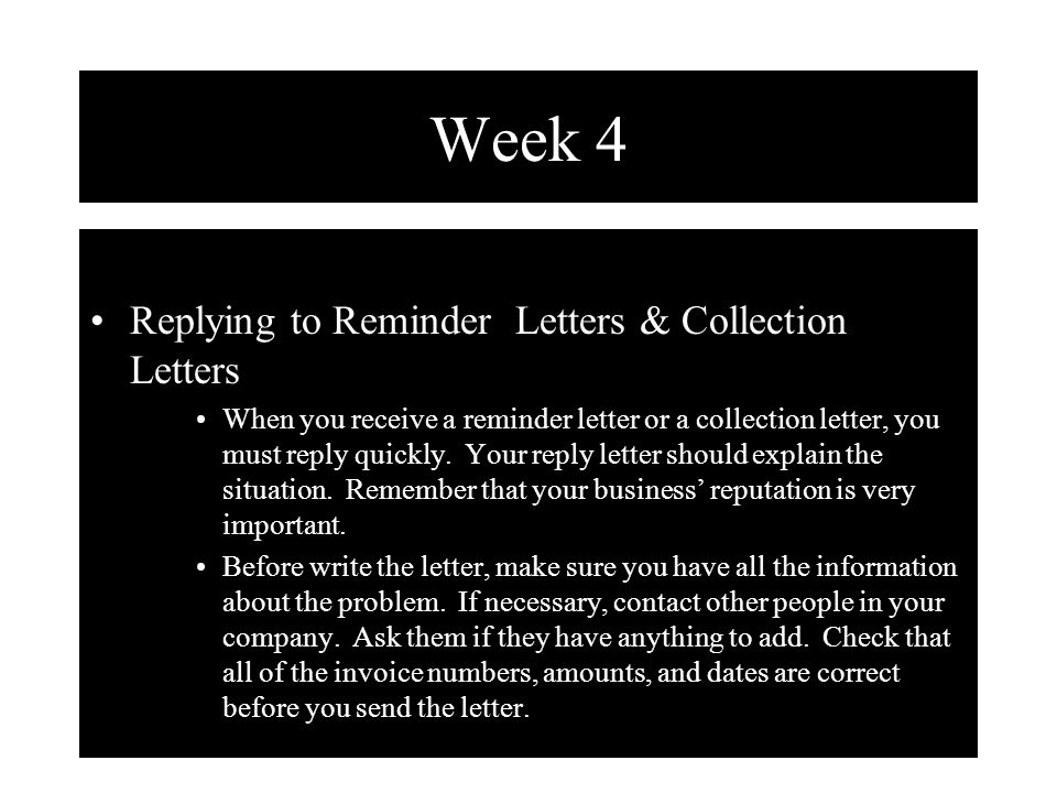 Week 4 Replying to Reminder Letters & Collection Letters When you receive a reminder letter or a collection letter, you must reply quickly. Your reply