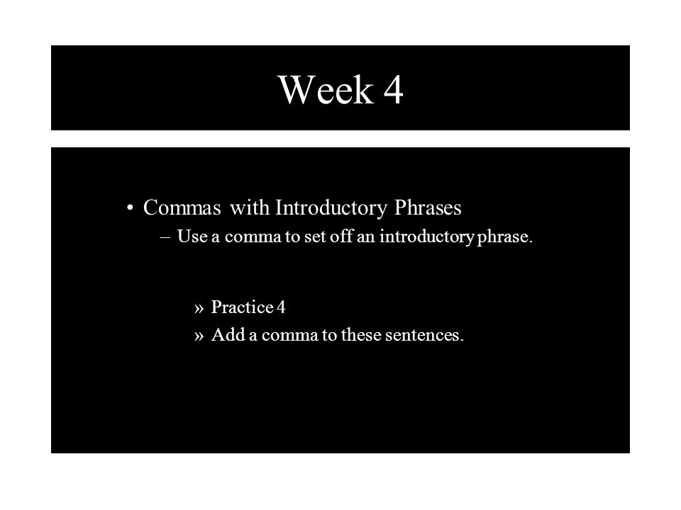 Week 4 Commas with Introductory Phrases –Use a comma to set off an introductory phrase. »Practice 4 »Add a comma to these sentences.