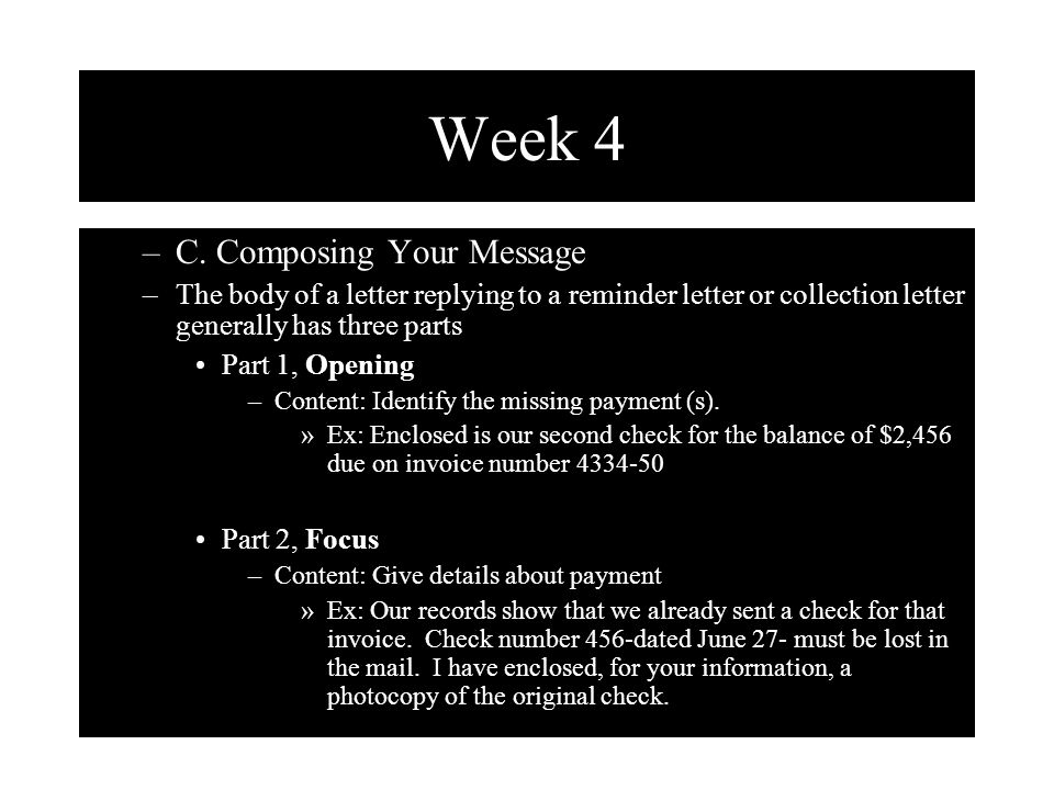 Week 4 –C. Composing Your Message –The body of a letter replying to a reminder letter or collection letter generally has three parts Part 1, Opening –