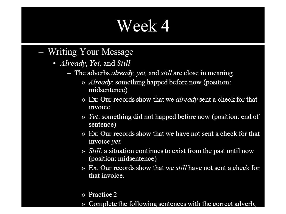 Week 4 –Writing Your Message Already, Yet, and Still –The adverbs already, yet, and still are close in meaning »Already: something happed before now (