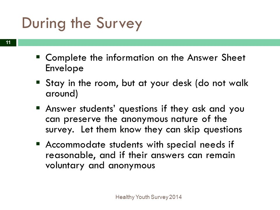 During the Survey Healthy Youth Survey 2014 11  Complete the information on the Answer Sheet Envelope  Stay in the room, but at your desk (do not walk around)  Answer students' questions if they ask and you can preserve the anonymous nature of the survey.