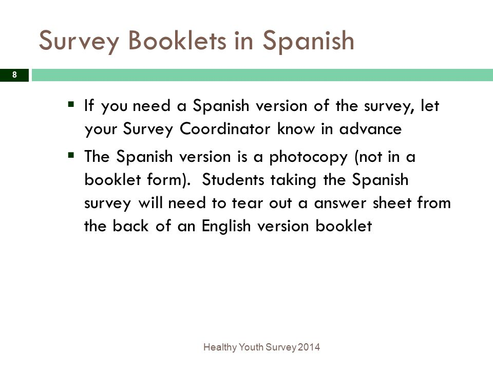 Survey Booklets in Spanish Healthy Youth Survey 2014 8  If you need a Spanish version of the survey, let your Survey Coordinator know in advance  The Spanish version is a photocopy (not in a booklet form).