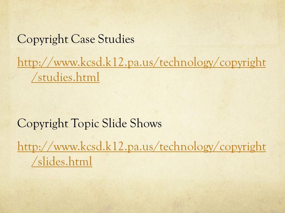Copyright Case Studies http://www.kcsd.k12.pa.us/technology/copyright /studies.html Copyright Topic Slide Shows http://www.kcsd.k12.pa.us/technology/copyright /slides.html