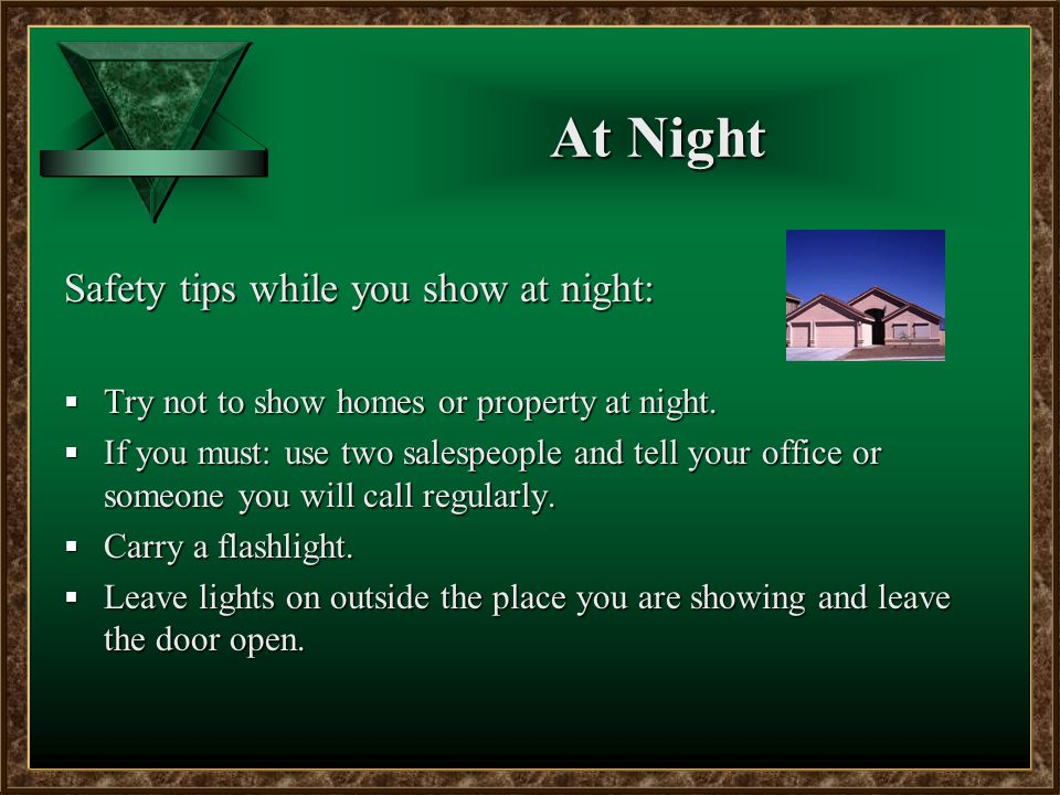 At Night Safety tips while you show at night:  Try not to show homes or property at night.