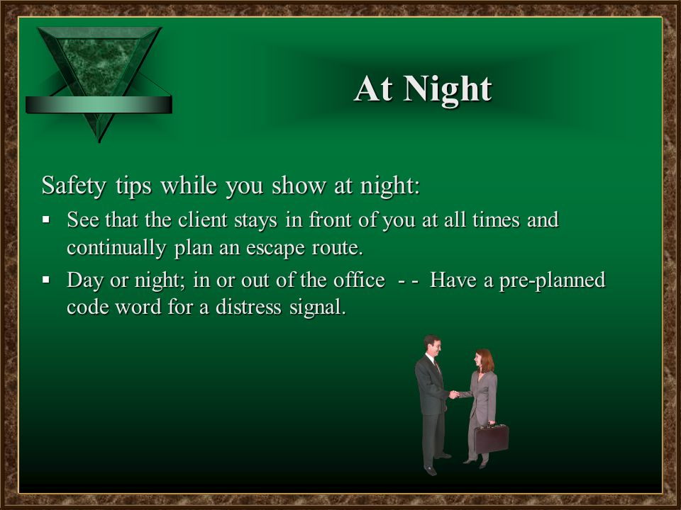 At Night Safety tips while you show at night:  See that the client stays in front of you at all times and continually plan an escape route.