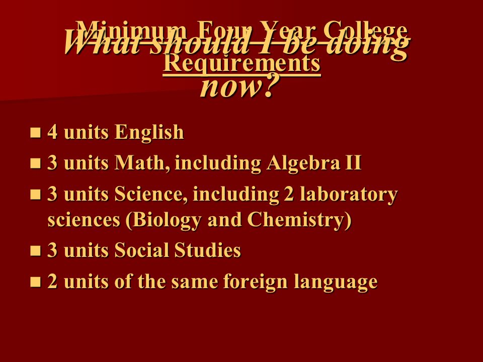 Minimum Four Year College Requirements 4 units English 4 units English 3 units Math, including Algebra II 3 units Math, including Algebra II 3 units Science, including 2 laboratory sciences (Biology and Chemistry) 3 units Science, including 2 laboratory sciences (Biology and Chemistry) 3 units Social Studies 3 units Social Studies 2 units of the same foreign language 2 units of the same foreign language What should I be doing now