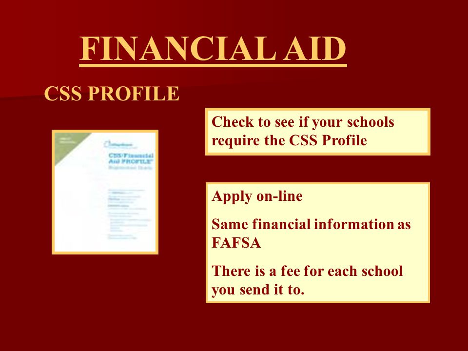 CSS PROFILE FINANCIAL AID Check to see if your schools require the CSS Profile Apply on-line Same financial information as FAFSA There is a fee for each school you send it to.