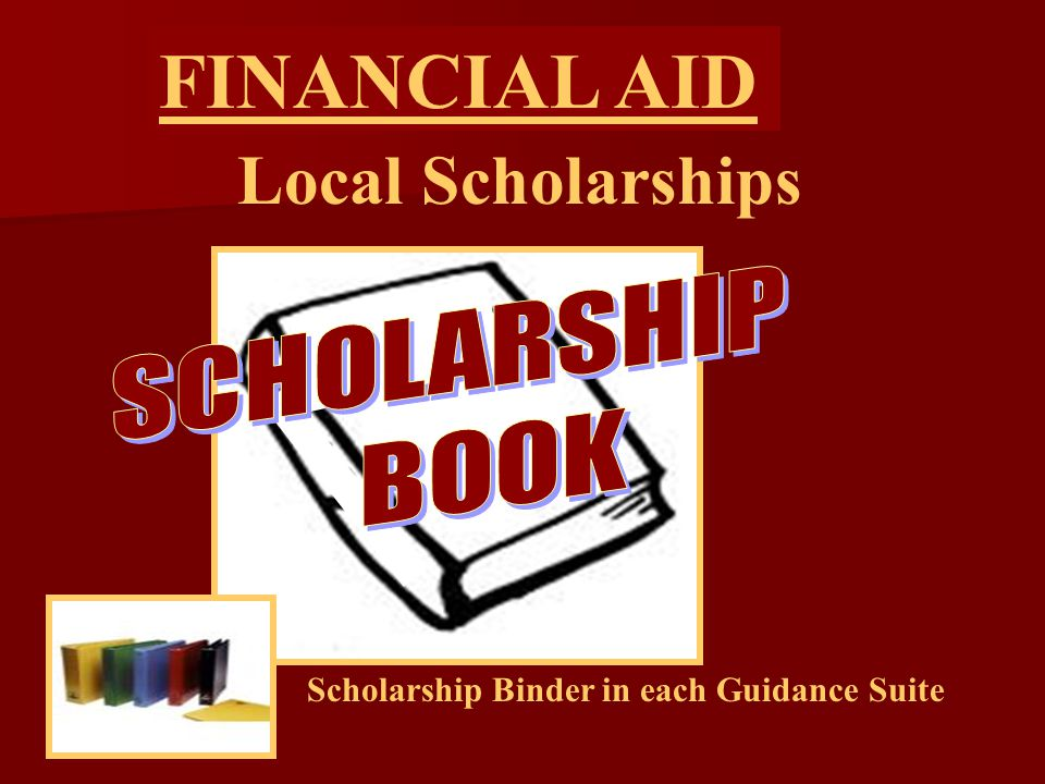 Local Scholarships FINANCIAL AID Scholarship Binder in each Guidance Suite