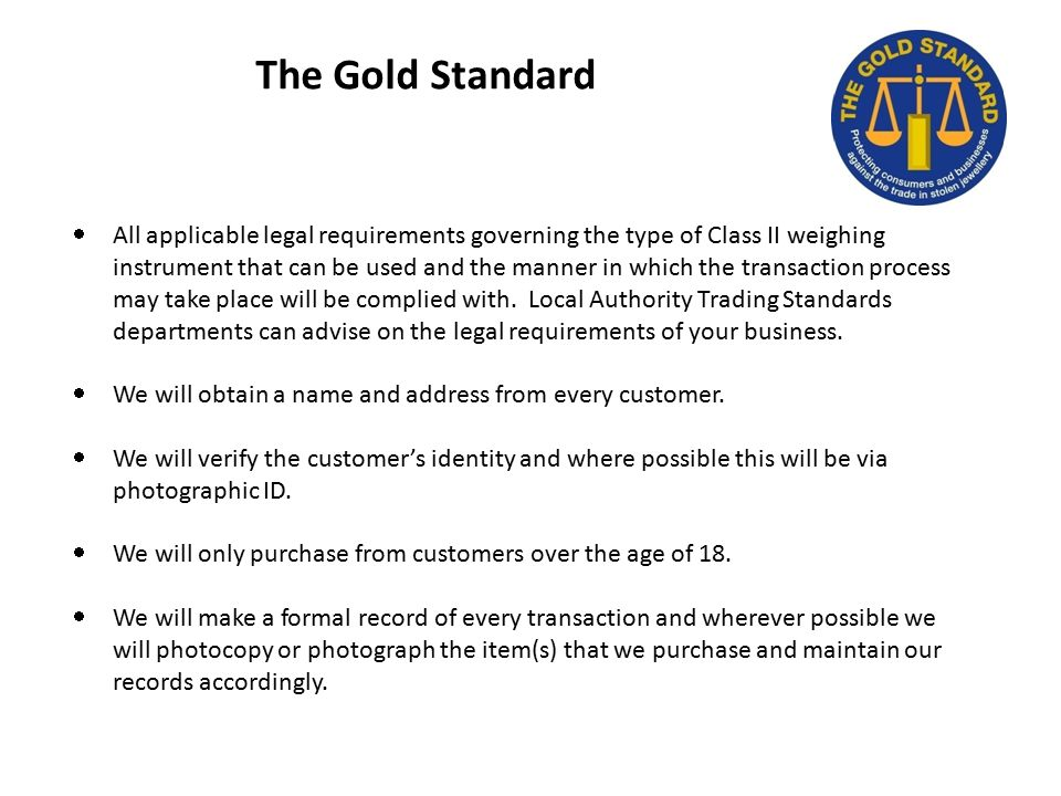 The Gold Standard  All applicable legal requirements governing the type of Class II weighing instrument that can be used and the manner in which the transaction process may take place will be complied with.