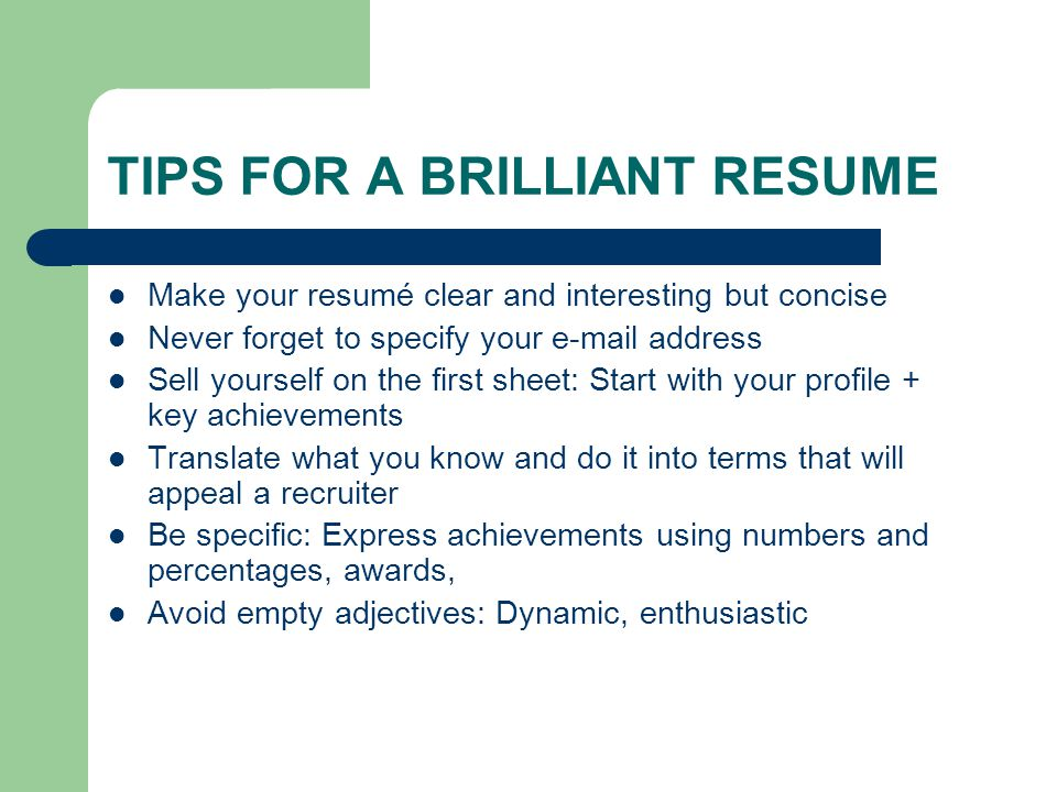TIPS FOR A BRILLIANT RESUME Make your resumé clear and interesting but concise Never forget to specify your  address Sell yourself on the first sheet: Start with your profile + key achievements Translate what you know and do it into terms that will appeal a recruiter Be specific: Express achievements using numbers and percentages, awards, Avoid empty adjectives: Dynamic, enthusiastic