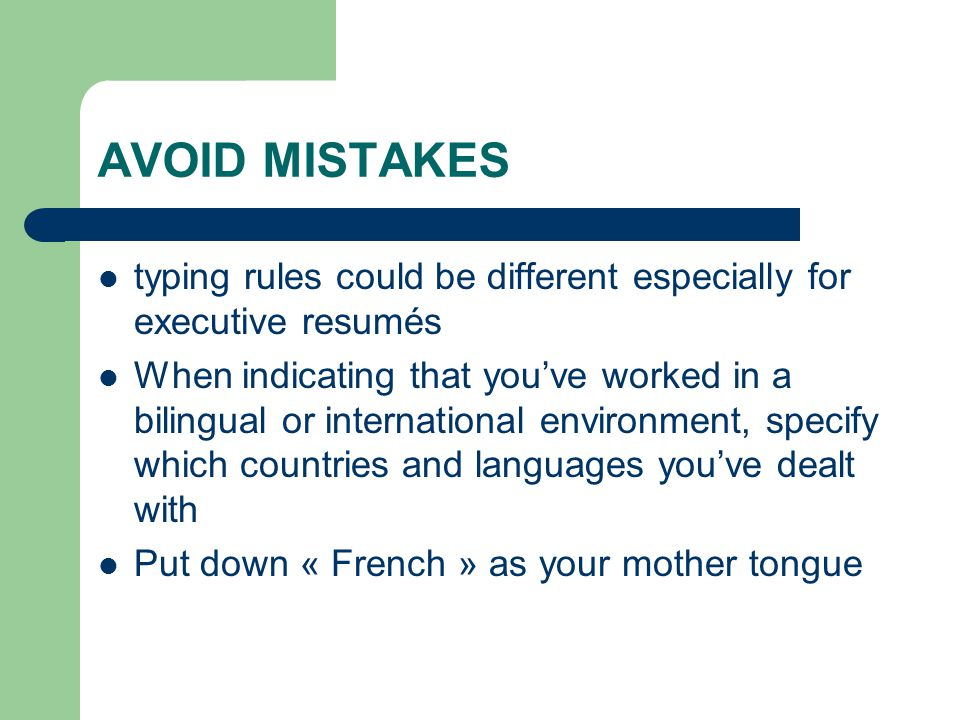 AVOID MISTAKES typing rules could be different especially for executive resumés When indicating that you've worked in a bilingual or international environment, specify which countries and languages you've dealt with Put down « French » as your mother tongue