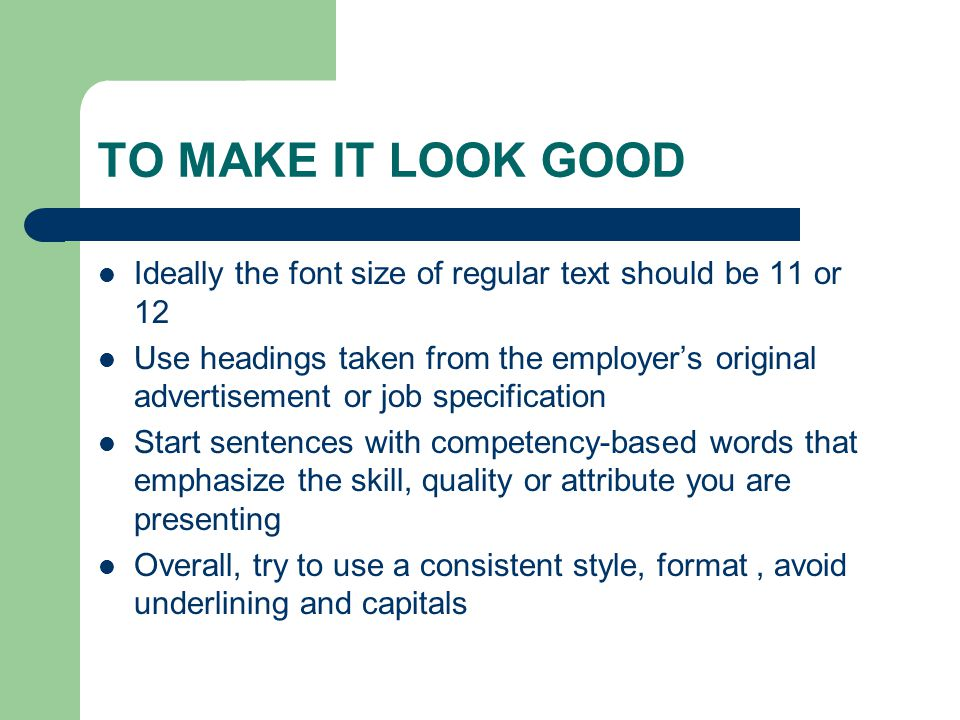 TO MAKE IT LOOK GOOD Ideally the font size of regular text should be 11 or 12 Use headings taken from the employer's original advertisement or job specification Start sentences with competency-based words that emphasize the skill, quality or attribute you are presenting Overall, try to use a consistent style, format, avoid underlining and capitals