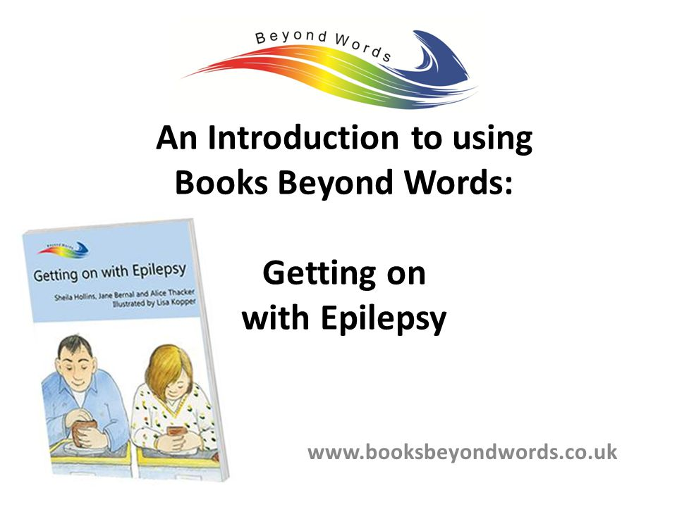 An Introduction to using Books Beyond Words: Getting on with Epilepsy www.booksbeyondwords.co.uk