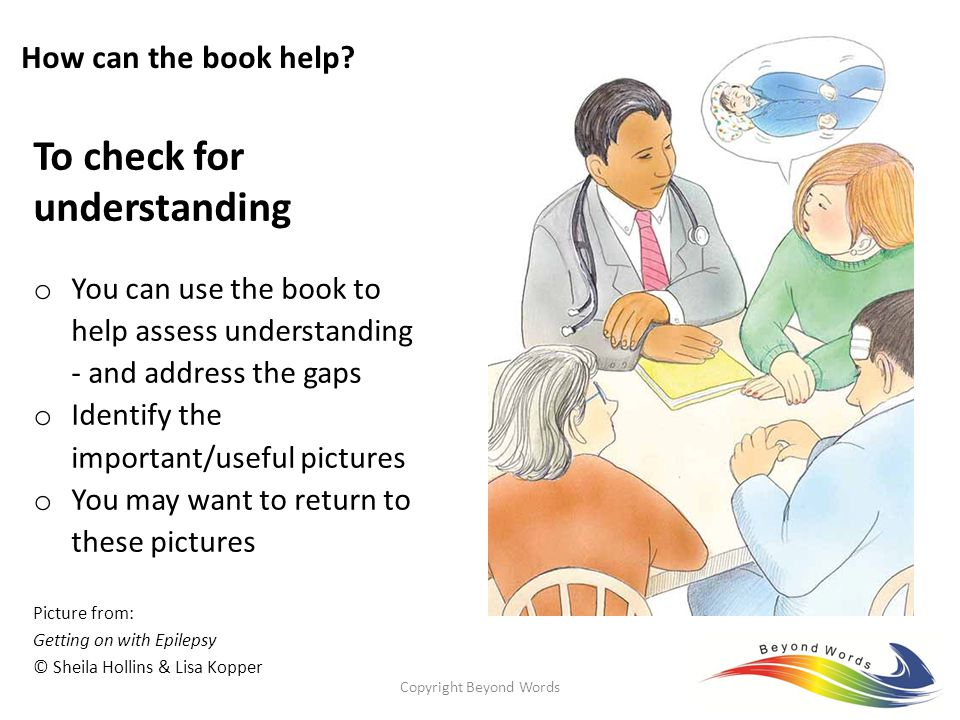 Copyright Beyond Words6 To check for understanding o You can use the book to help assess understanding - and address the gaps o Identify the important/useful pictures o You may want to return to these pictures Picture from: Getting on with Epilepsy © Sheila Hollins & Lisa Kopper How can the book help