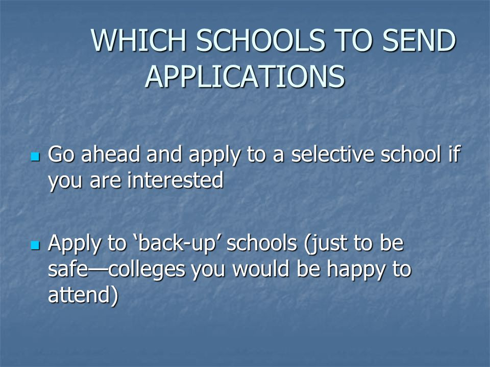 WHICH SCHOOLS TO SEND APPLICATIONS WHICH SCHOOLS TO SEND APPLICATIONS Go ahead and apply to a selective school if you are interested Go ahead and apply to a selective school if you are interested Apply to 'back-up' schools (just to be safe—colleges you would be happy to attend) Apply to 'back-up' schools (just to be safe—colleges you would be happy to attend)