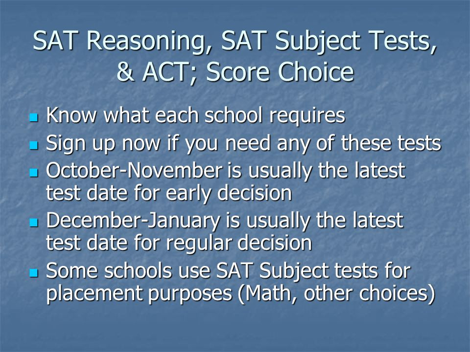 SAT Reasoning, SAT Subject Tests, & ACT; Score Choice Know what each school requires Know what each school requires Sign up now if you need any of these tests Sign up now if you need any of these tests October-November is usually the latest test date for early decision October-November is usually the latest test date for early decision December-January is usually the latest test date for regular decision December-January is usually the latest test date for regular decision Some schools use SAT Subject tests for placement purposes (Math, other choices) Some schools use SAT Subject tests for placement purposes (Math, other choices)