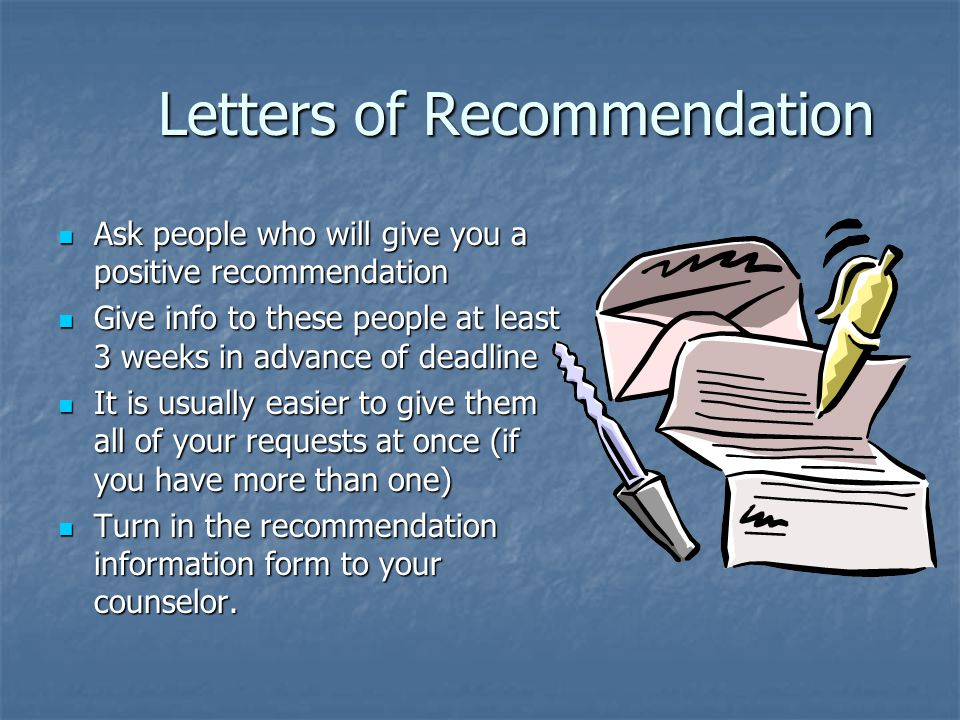 Letters of Recommendation Letters of Recommendation Ask people who will give you a positive recommendation Ask people who will give you a positive recommendation Give info to these people at least 3 weeks in advance of deadline Give info to these people at least 3 weeks in advance of deadline It is usually easier to give them all of your requests at once (if you have more than one) It is usually easier to give them all of your requests at once (if you have more than one) Turn in the recommendation information form to your counselor.