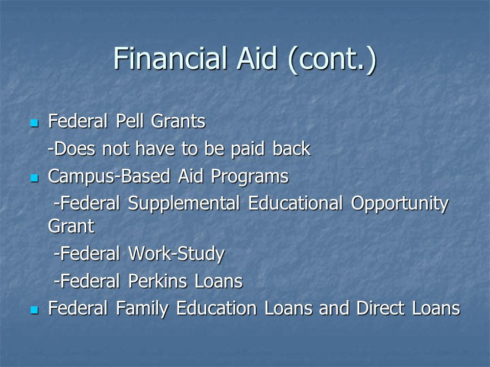 Financial Aid (cont.) Federal Pell Grants Federal Pell Grants -Does not have to be paid back -Does not have to be paid back Campus-Based Aid Programs Campus-Based Aid Programs -Federal Supplemental Educational Opportunity Grant -Federal Supplemental Educational Opportunity Grant -Federal Work-Study -Federal Work-Study -Federal Perkins Loans -Federal Perkins Loans Federal Family Education Loans and Direct Loans Federal Family Education Loans and Direct Loans