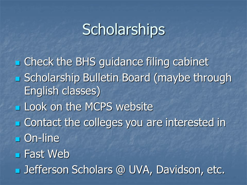 Scholarships Check the BHS guidance filing cabinet Check the BHS guidance filing cabinet Scholarship Bulletin Board (maybe through English classes) Scholarship Bulletin Board (maybe through English classes) Look on the MCPS website Look on the MCPS website Contact the colleges you are interested in Contact the colleges you are interested in On-line On-line Fast Web Fast Web Jefferson Scholars @ UVA, Davidson, etc.